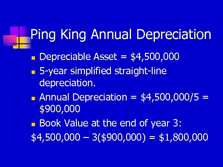 Ping King Annual Depreciation Depreciable Asset = $4, 500, 000 n 5 -year simplified