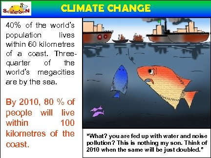 CLIMATE CHANGE 40% of the world's population lives within 60 kilometres of a coast.