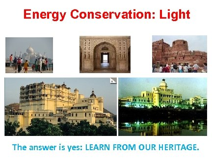 Energy Conservation: Light The answer is yes: LEARN FROM OUR HERITAGE.