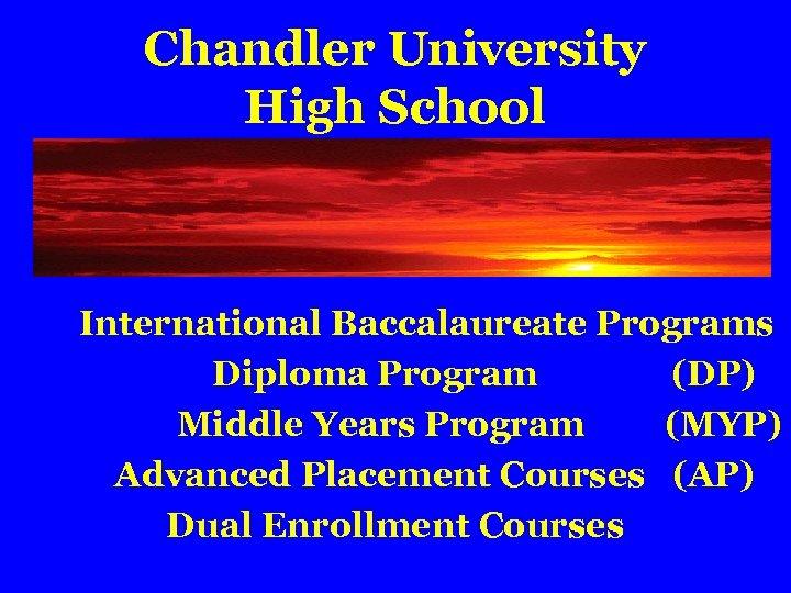 Chandler University High School International Baccalaureate Programs Diploma Program (DP) Middle Years Program (MYP)