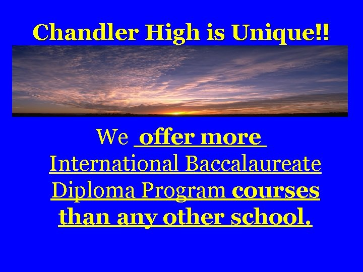 Chandler High is Unique!! We offer more International Baccalaureate Diploma Program courses than any