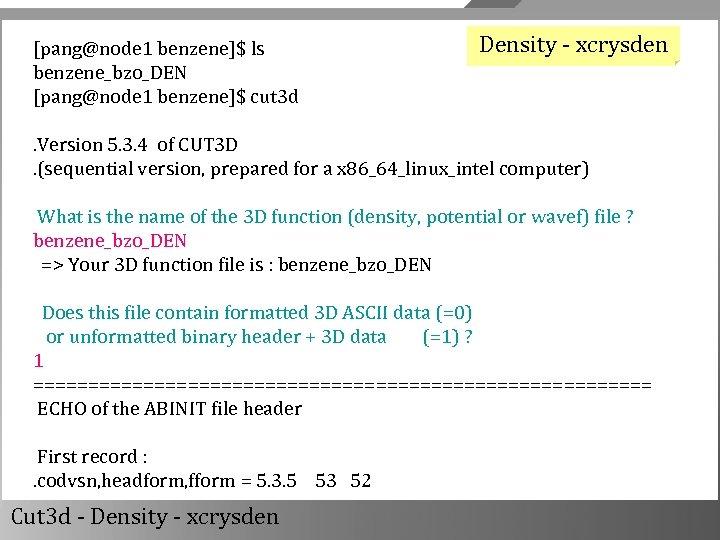 [pang@node 1 benzene]$ ls benzene_bzo_DEN [pang@node 1 benzene]$ cut 3 d Density - xcrysden