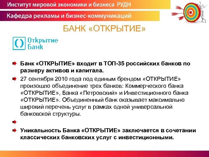 БАНК «ОТКРЫТИЕ» Банк «ОТКРЫТИЕ» входит в ТОП-35 российских банков по размеру активов и капитала.