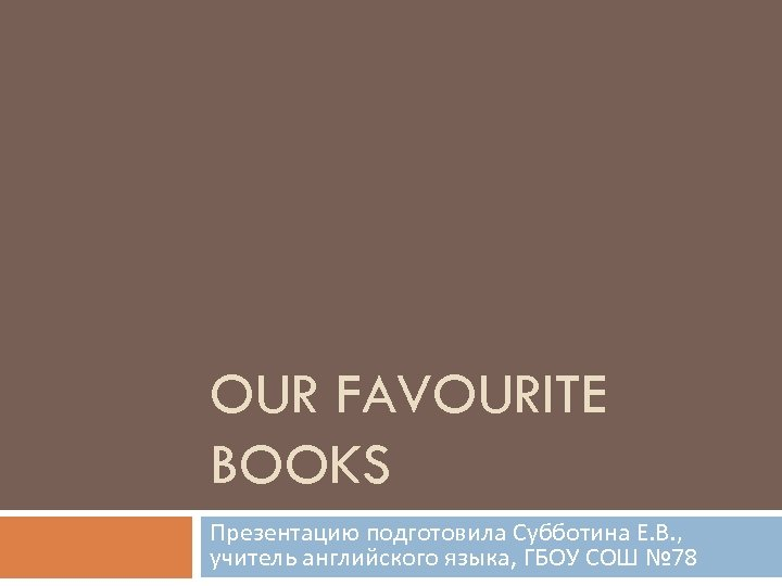 OUR FAVOURITE BOOKS Презентацию подготовила Субботина Е. В. , учитель английского языка, ГБОУ СОШ