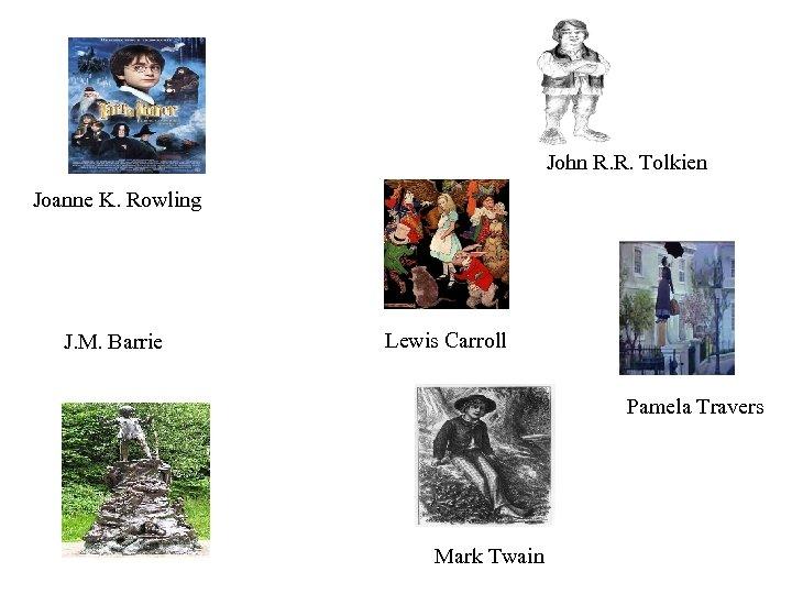 John R. R. Tolkien Joanne K. Rowling J. M. Barrie Lewis Carroll Pamela Travers