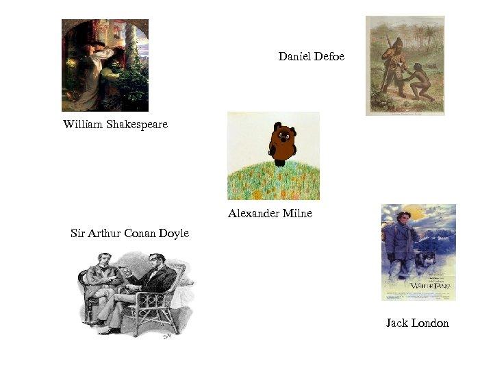 Daniel Defoe William Shakespeare Alexander Milne Sir Arthur Conan Doyle Jack London