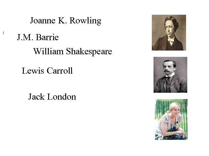 Joanne K. Rowling ( J. M. Barrie William Shakespeare Lewis Carroll Jack London