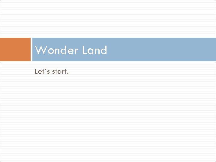 Wonder Land Let`s start.
