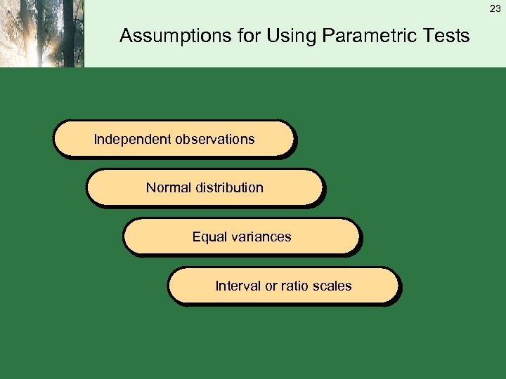 23 Assumptions for Using Parametric Tests Independent observations Normal distribution Equal variances Interval or