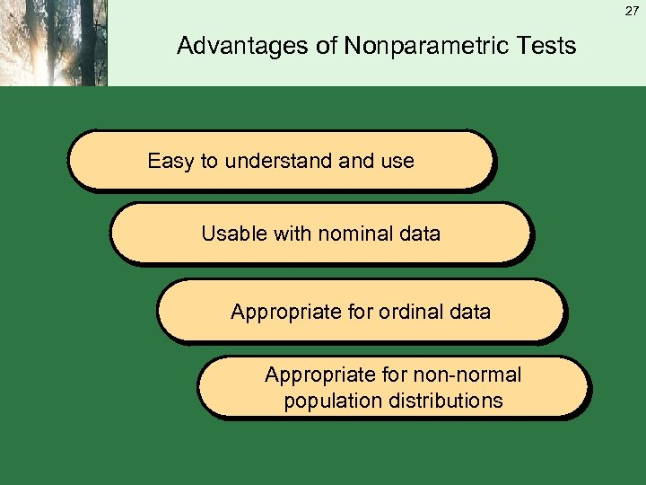 27 Advantages of Nonparametric Tests Easy to understand use Usable with nominal data Appropriate
