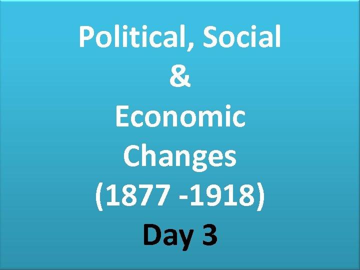 Political, Social & Economic Changes (1877 -1918) Day 3