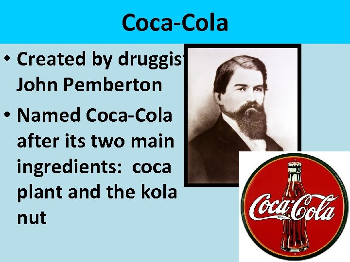 Coca-Cola • Created by druggist, John Pemberton • Named Coca-Cola after its two main