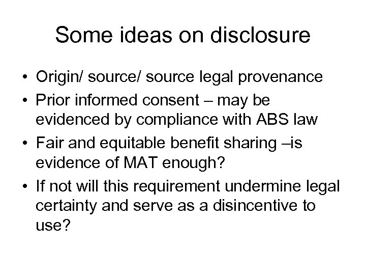 Some ideas on disclosure • Origin/ source legal provenance • Prior informed consent –