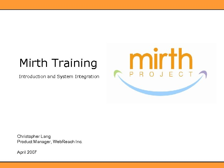 Mirth Training Introduction and System Integration Christopher Lang Product Manager, Web. Reach Inc. April