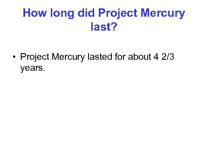 How long did Project Mercury last? • Project Mercury lasted for about 4 2/3