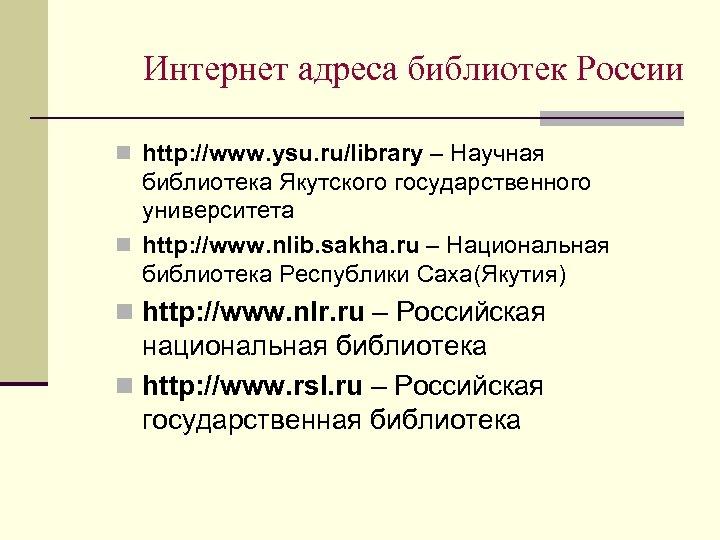 Интернет адреса библиотек России n http: //www. ysu. ru/library – Научная библиотека Якутского государственного
