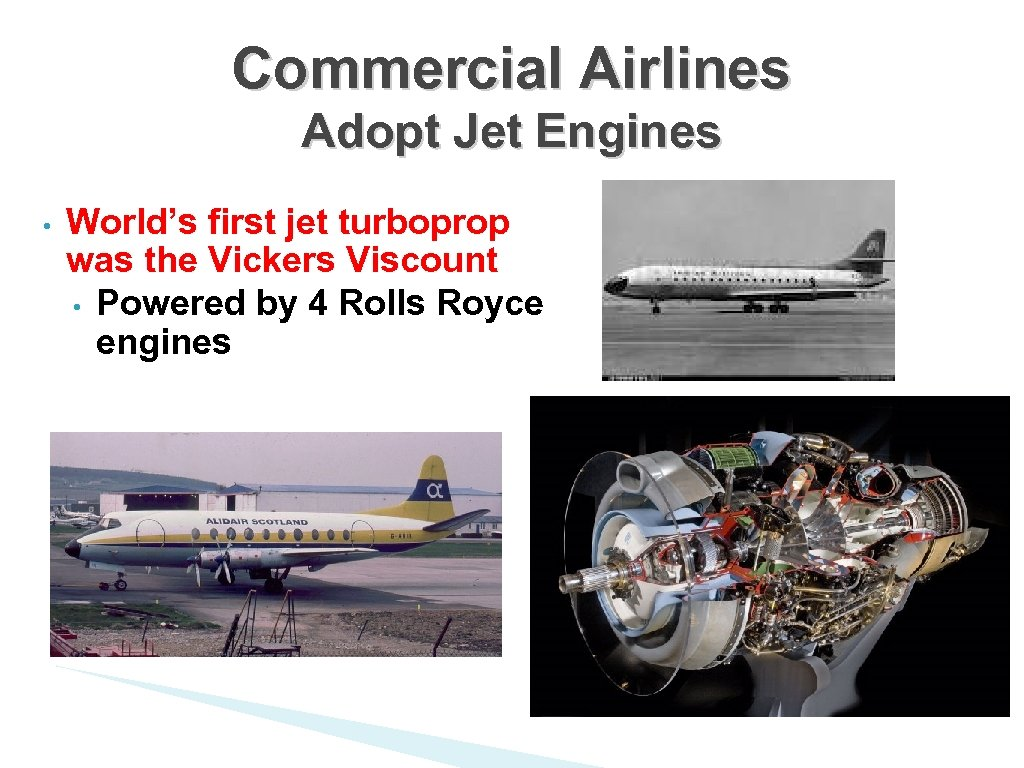 Commercial Airlines Adopt Jet Engines • World's first jet turboprop was the Vickers Viscount