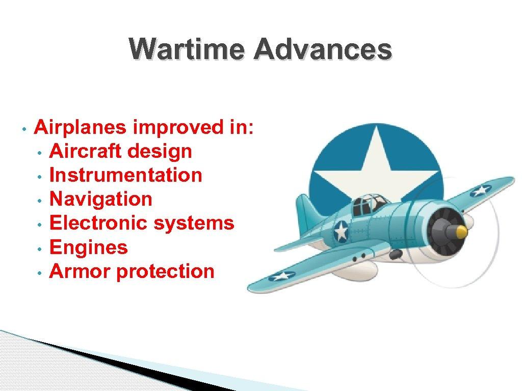 Wartime Advances • Airplanes improved in: • Aircraft design • Instrumentation • Navigation •