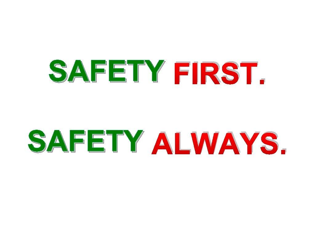SAFETY FIRST. SAFETY ALWAYS.