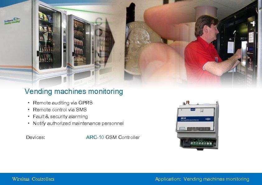 Vending machines monitoring • • Remote auditing via GPRS Remote control via SMS Fault