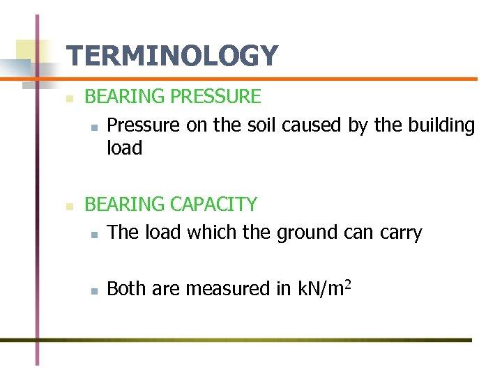 TERMINOLOGY n n BEARING PRESSURE n Pressure on the soil caused by the building