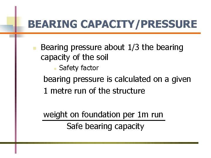 BEARING CAPACITY/PRESSURE n Bearing pressure about 1/3 the bearing capacity of the soil n