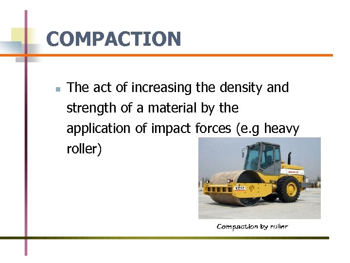 COMPACTION n The act of increasing the density and strength of a material by