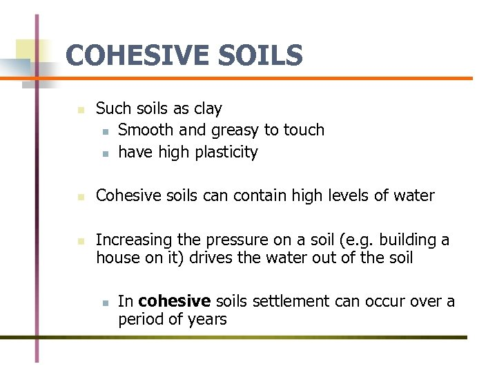 COHESIVE SOILS n n n Such soils as clay n Smooth and greasy to