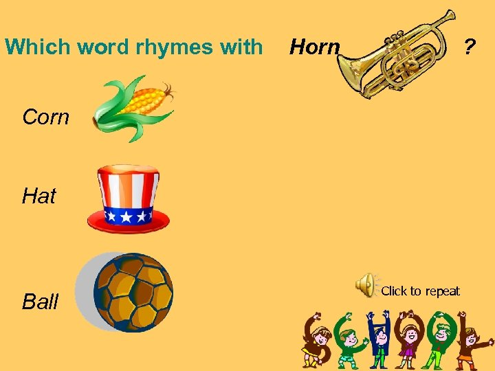 Which word rhymes with Horn ? Corn Hat Ball Click to repeat