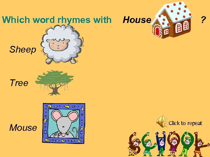 Which word rhymes with House ? Sheep Tree Mouse Click to repeat