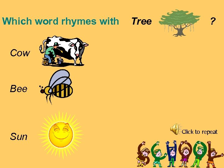 Which word rhymes with Tree ? Cow Bee Sun Click to repeat