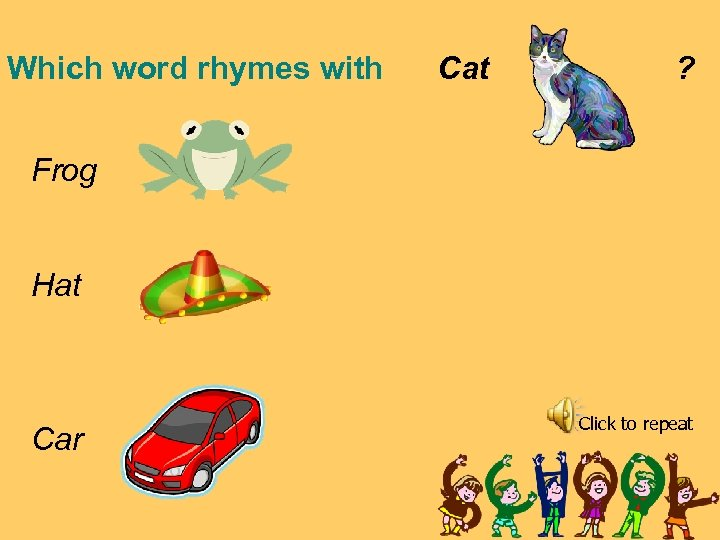 Which word rhymes with Cat ? Frog Hat Car Click to repeat