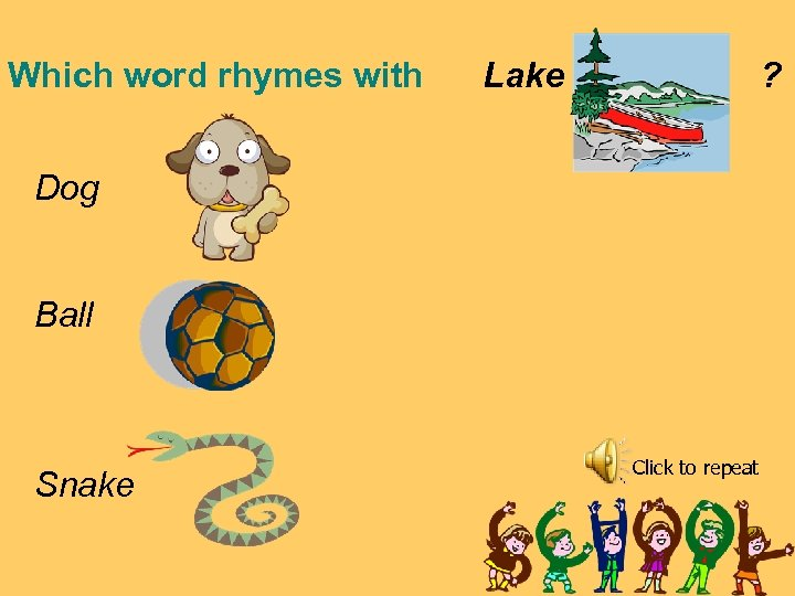 Which word rhymes with Lake ? Dog Ball Snake Click to repeat
