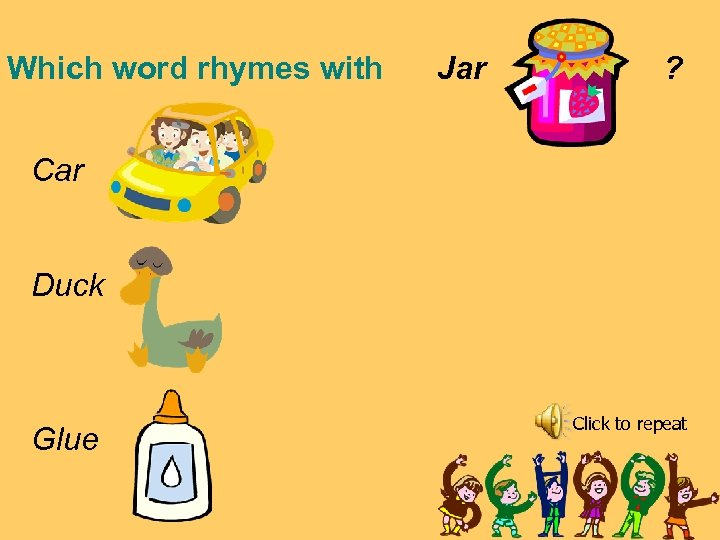Which word rhymes with Jar ? Car Duck Glue Click to repeat