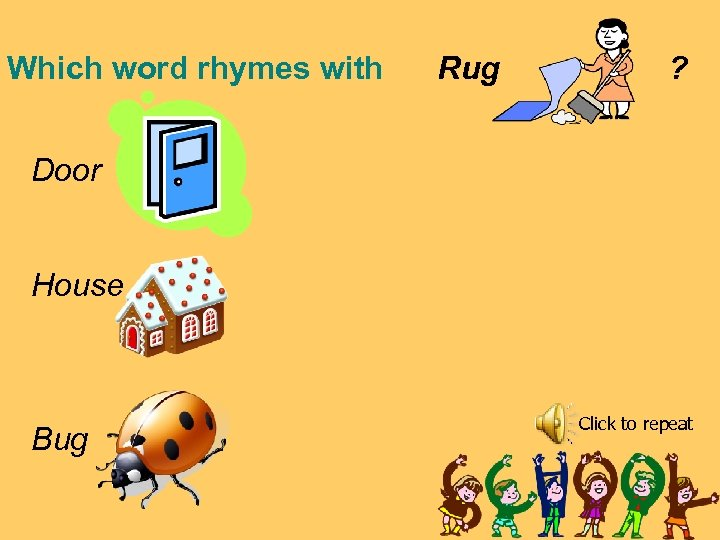 Which word rhymes with Rug ? Door House Bug Click to repeat