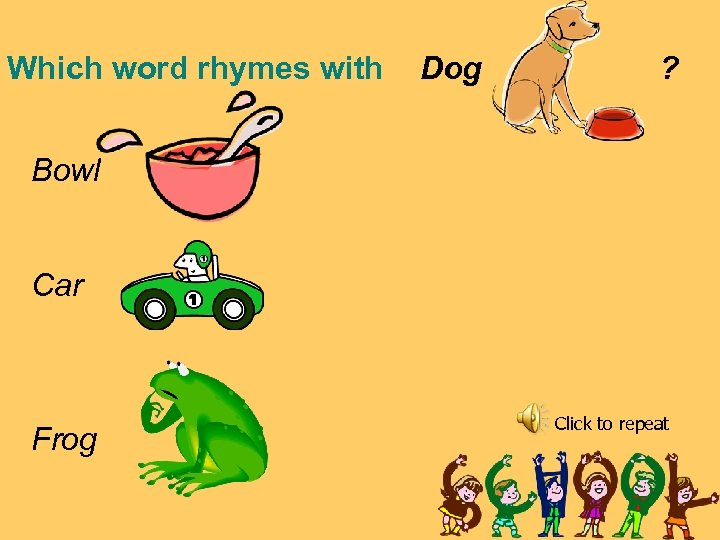 Which word rhymes with Dog ? Bowl Car Frog Click to repeat