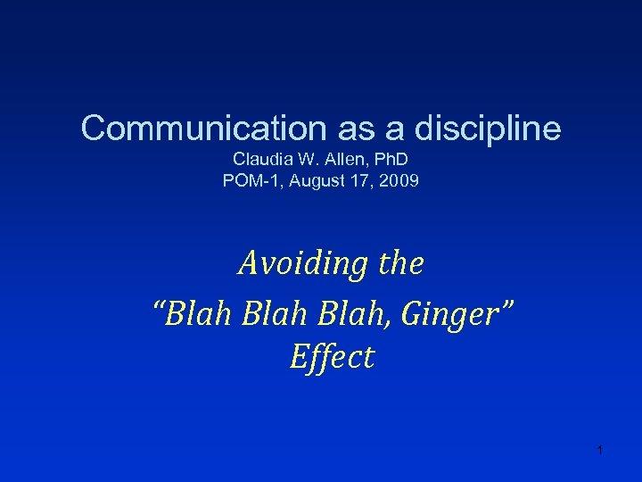 Communication as a discipline Claudia W. Allen, Ph. D POM-1, August 17, 2009 Avoiding