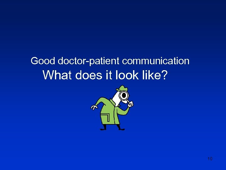 Good doctor-patient communication What does it look like? 10