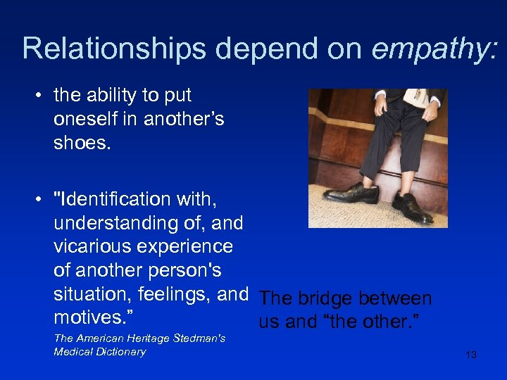 Relationships depend on empathy: • the ability to put oneself in another's shoes. •