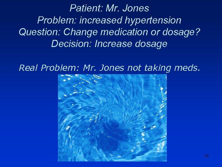 Patient: Mr. Jones Problem: increased hypertension Question: Change medication or dosage? Decision: Increase dosage