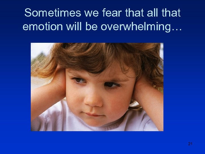 Sometimes we fear that all that emotion will be overwhelming… 21