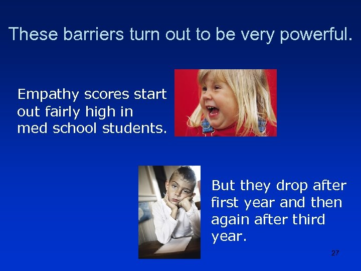 These barriers turn out to be very powerful. Empathy scores start out fairly high