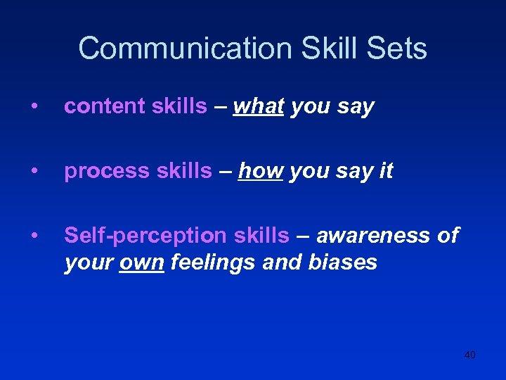 Communication Skill Sets • content skills – what you say • process skills –