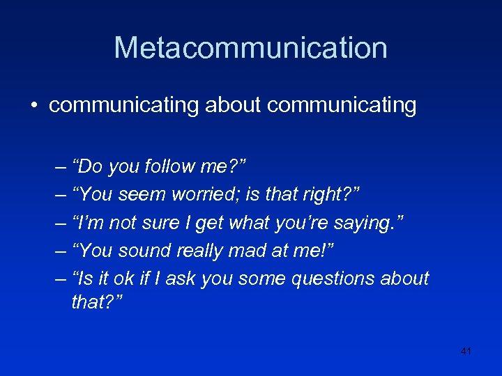 "Metacommunication • communicating about communicating – ""Do you follow me? "" – ""You seem"