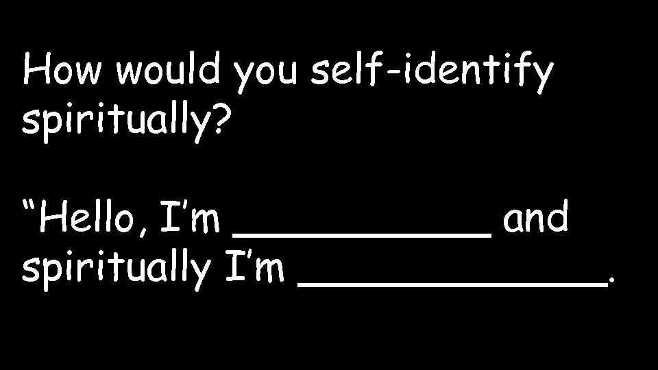"How would you self-identify spiritually? ""Hello, I'm _____ and spiritually I'm ______."