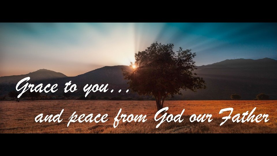 Grace to you… and peace from God our Father
