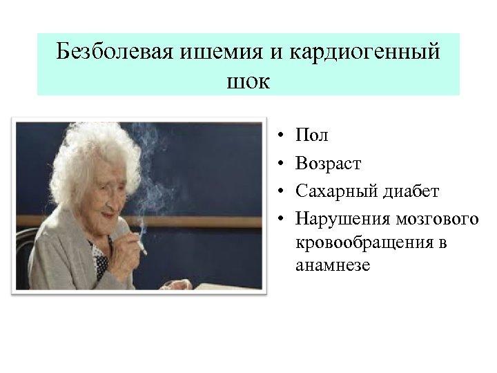 Безболевая ишемия и кардиогенный шок • • Пол Возраст Сахарный диабет Нарушения мозгового кровообращения