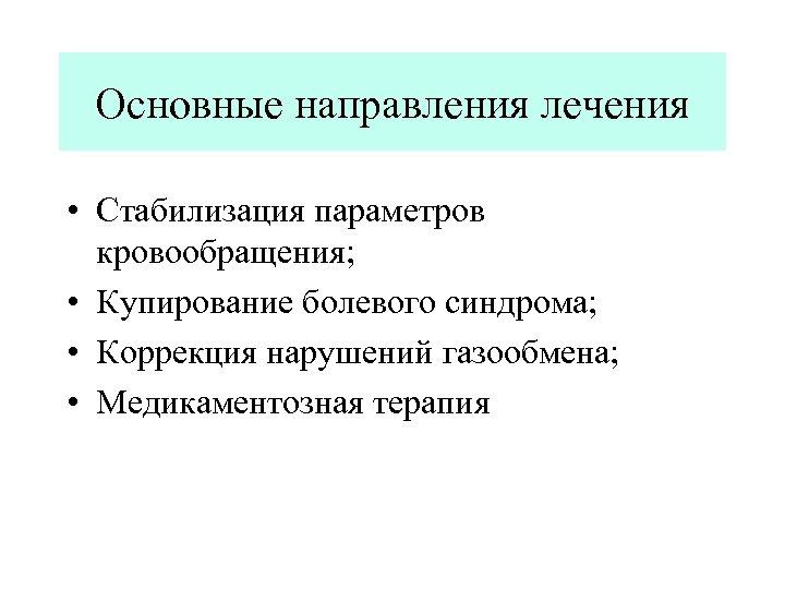 Основные направления лечения • Стабилизация параметров кровообращения; • Купирование болевого синдрома; • Коррекция нарушений