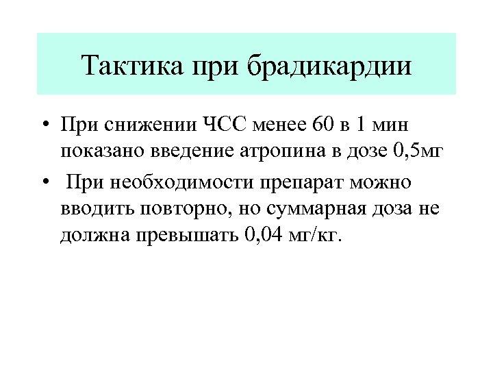 Тактика при брадикардии • При снижении ЧСС менее 60 в 1 мин показано введение