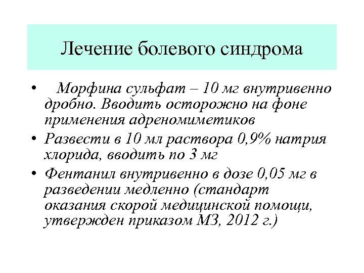 Лечение болевого синдрома • Морфина сульфат – 10 мг внутривенно дробно. Вводить осторожно на